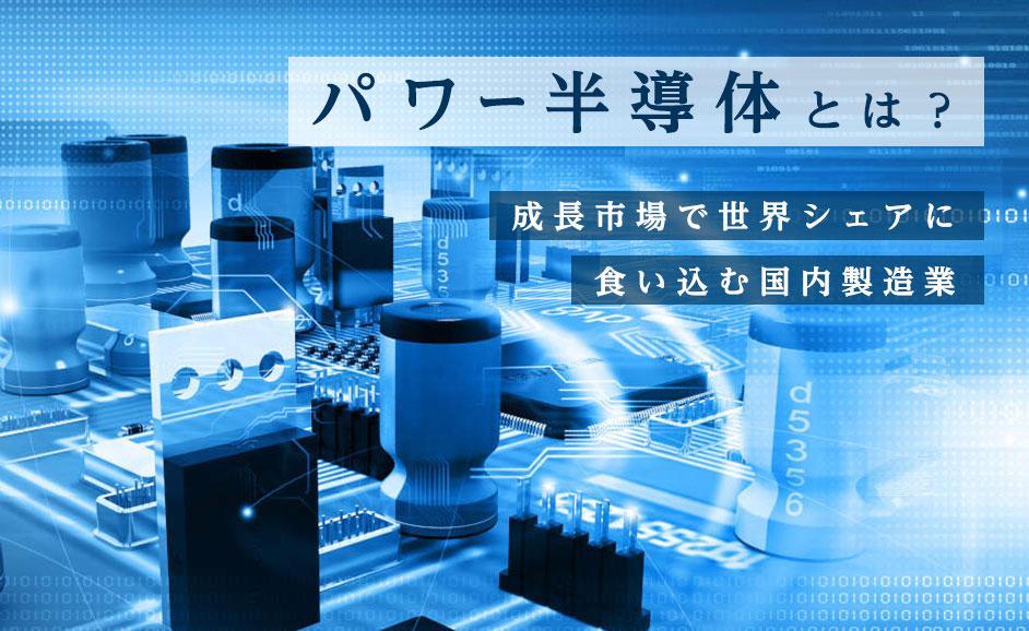 パワー半導体とはなにか?将来性の高い成長市場で世界シェアに食い込む国内製造業