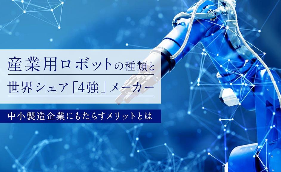産業用ロボットの種類と世界シェア「4強」メーカー|中小製造企業にもたらすメリットとは