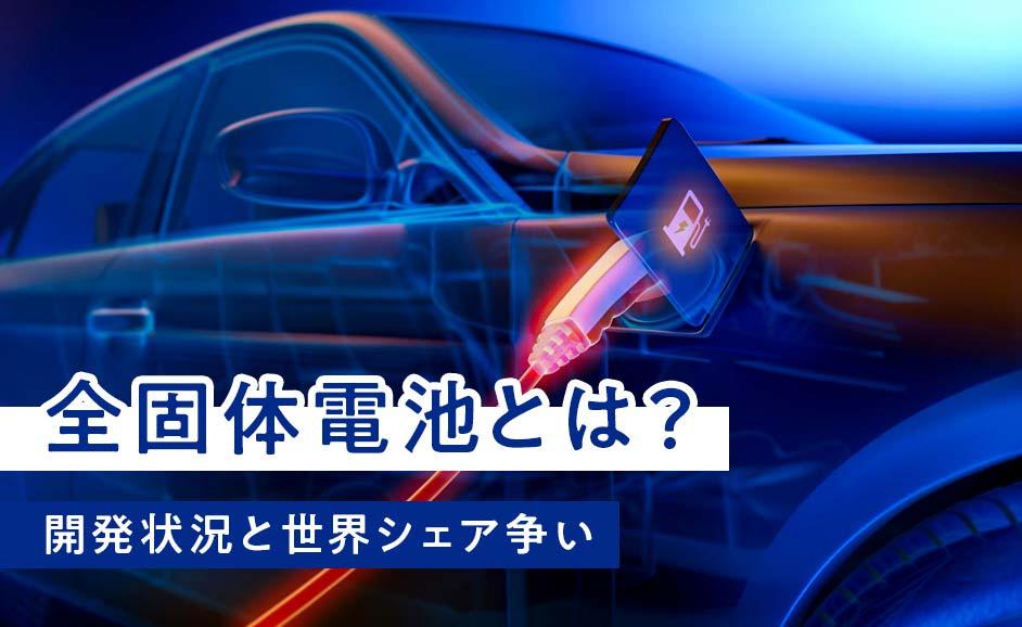 全固体電池とは?EV車への搭載・実用化に向けた開発状況と世界シェア争い